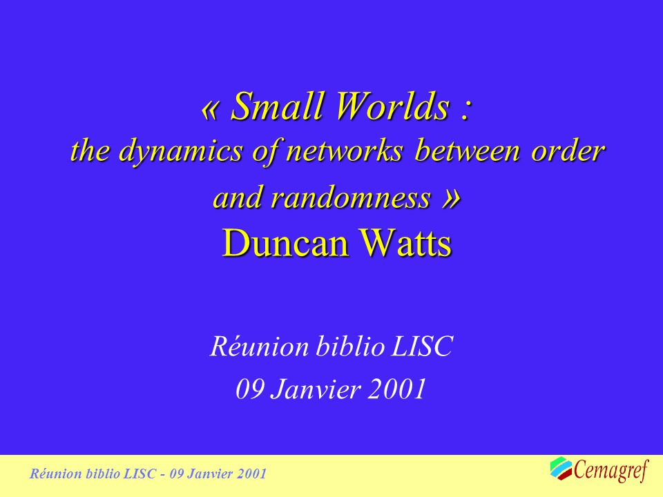 Réunion biblio LISC - 09 Janvier 2001 Duncan Watts & Small Worlds Duncan Watts –Cornell University (PhD) –Sante Fe Institute (Post-Doc) –MIT Small Worlds –« only six handshakes away from the president of the USAs… » –Imaginaire collectif aux USAs+ films…