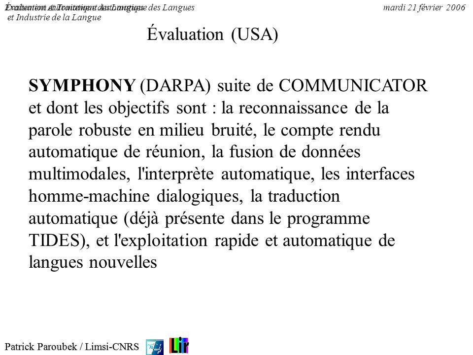 Patrick Paroubek / Limsi-CNRS Évaluation et Traitement Automatique des Languesmardi 21 février 2006 Évaluation aux USA (écrit) 1.Tipster program (DARPA & NIST) 2.MUC-1 (1987) to MUC-7 (1998) 3.MET-1 (1995) and MET-2 (1998) 4.TREC-1 (1992) to TREC-7 (1998) 5.SUMMAC 6.MT Evaluation (1992, 1993, 1994)