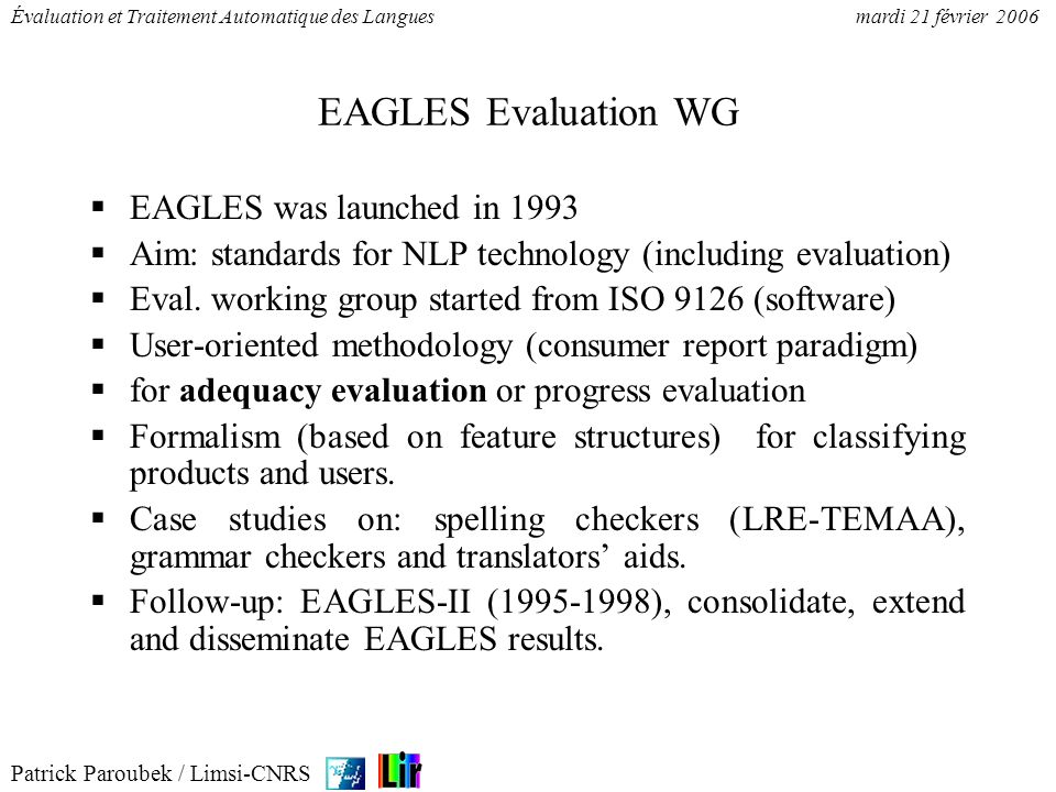 Patrick Paroubek / Limsi-CNRS Évaluation et Traitement Automatique des Languesmardi 21 février 2006 ELSE Project Evaluation in Language and SpeechEngineering 8 partners: MIP (DK), LIMSI (FR), DFKI (D), U.