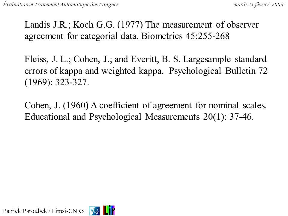 Patrick Paroubek / Limsi-CNRS Évaluation et Traitement Automatique des Languesmardi 21 février 2006 1.qualifier « lindépendance » de 2 annotations (o/n) 2.quantifier laccord de 2 annotations Pour (1) pas de pb, mais pour (2) hypothèse dindépendance des annotateurs suscite des questions Valeurs de kappa, accord [Landis & Koch, 77]: 0.21 - 0.40 faible 0.41 - 0.60 modéré 0.61 - 0.80 substantiel (poser des hypothèses) 0.81 - 1.00 presque parfait (les vérifier)