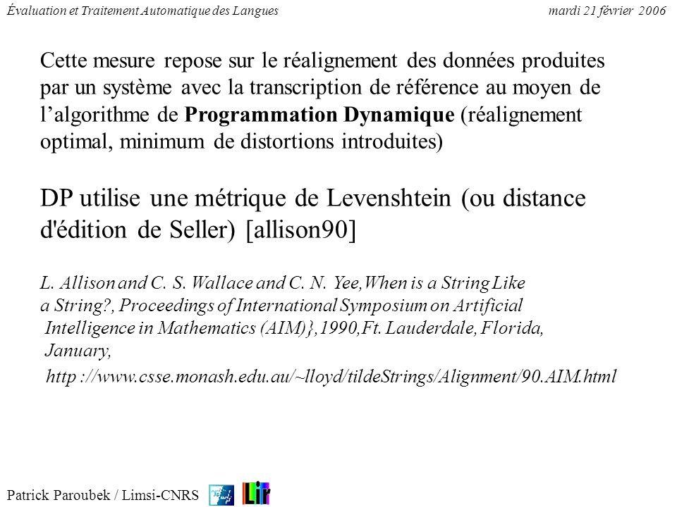 Patrick Paroubek / Limsi-CNRS Évaluation et Traitement Automatique des Languesmardi 21 février 2006 Fonction de coût : c( x, x )=0 // annotation correcte c( vide, x )=3 // insertion c( x, vide )=3 // omission c( x, y )=4 // substitution Soit la matrice M(i,j), 0<i<L, 0<j<N, représentant le coût de l alignement des sous-sequences hypothèse h(j) sur la sous-séquence de référence r(i) M(0,0) = 0 // condition limite M(0,j) = M(0, j-1) + c( vide, h(j) ) // condition limite, insertion M(i,0) = M(i-1, 0) + c( r(i), vide) ) // condition limite, omission M{i,j) = min( (M(i-1, j-1d) + c( r(i), h(j))), // correcte ou substitution (M(i-1, j) + c( r(i), vide )), // omission (M(i, j-1) + c( vide, h(j) ))), // insertion