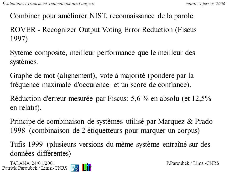 Patrick Paroubek / Limsi-CNRS Évaluation et Traitement Automatique des Languesmardi 21 février 2006 Phase 1: 38643 formes (4 % des 836500 formes) relues pour la catégorie et la sous-catégorie Phase 2: 64061 formes (8 % des 836500 formes) relues pour les indications de genre, nombre et personne Validation: selection aléatoire de 511 formes, 53 formes identifiées commes douteuses (pas de décision de vote); 27 d entres elles n étaient pas correctement étiquettées (erreur de relecture, ou erreur ou ambiguité résiduelle; traits autres que G, N, P), c.a.d.