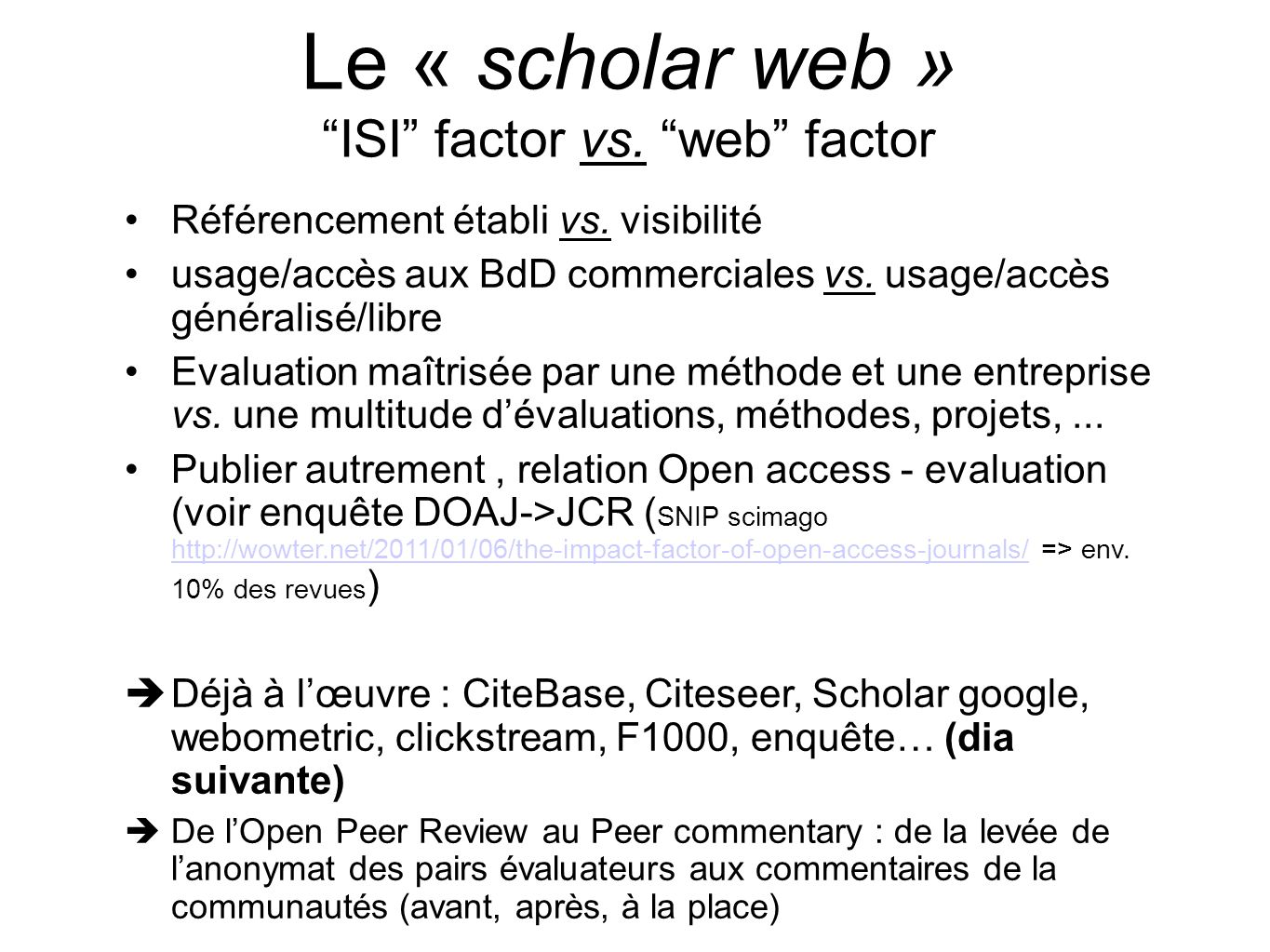 Autres indicateurs Citebase, 1999, rapport téléchargements/citations http://www.citebase.org/ http://www.citebase.org/ Citeseer, Associations des refs, commentaires et votes http://citeseer.ist.psu.edu http://citeseer.ist.psu.edu F1000, 2002, « groupes qualités » http://www.f1000biology.com/home/ http://www.f1000biology.com/home/ IRRA (2005, Institutional Repositories and Research Assessment), RAE Software for Institutional Repositories : http://irra.eprints.org/white/ http://irra.eprints.org/white/ Google citation, http://scholar.google.com/ http://scholar.google.com/ FiveStars pour une revue http://www.dlib.org/dlib/january12/shotton/01shotton.html http://www.dlib.org/dlib/january12/shotton/01shotton.html Ranking web (2006 - CSIC) http://www.webometrics.info/ http://www.webometrics.info/ principe du Clickstream (cf.