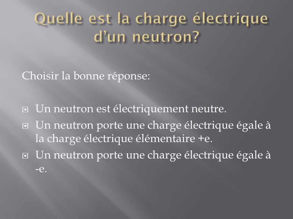Choisir la bonne réponse: Un électron est électriquement neutre.