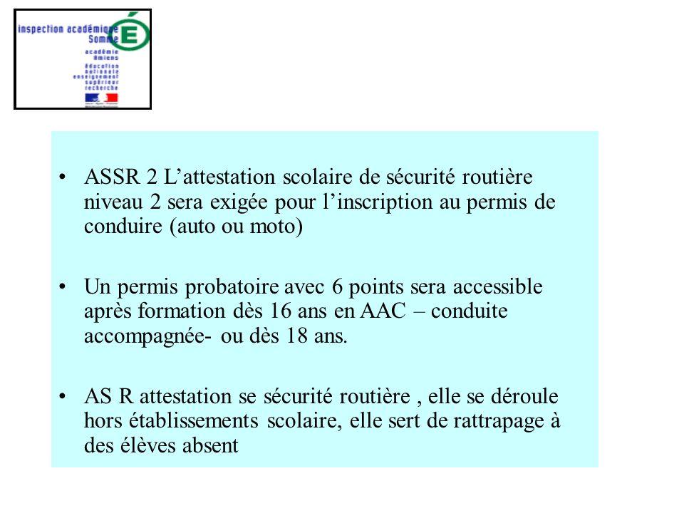 ASSR 2 Lattestation scolaire de sécurité routière niveau 2 sera exigée pour linscription au permis de conduire (auto ou moto) Un permis probatoire avec 6 points sera accessible après formation dès 16 ans en AAC – conduite accompagnée- ou dès 18 ans.