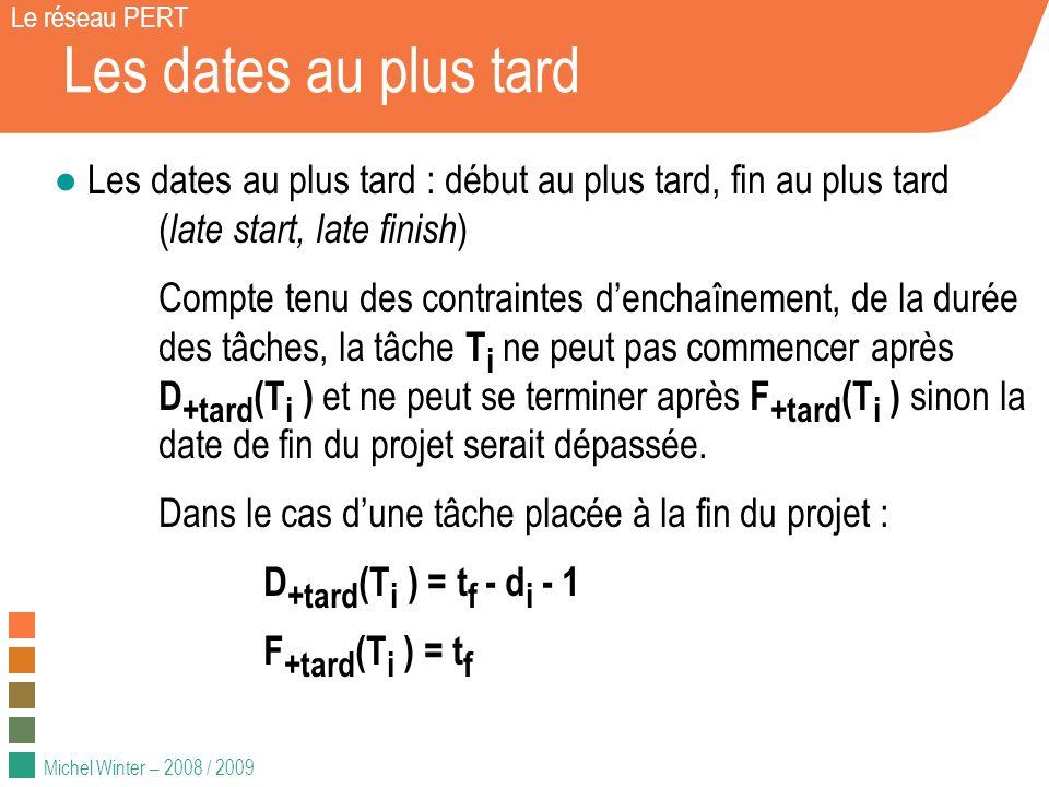 Michel Winter – 2008 / 2009 Propagation des dates au plus tard Le réseau PERT Pour propager les dates au plus tard (liens fin-début) : F +tard (T i ) = inf { D +tard ( successeurs ) } - 1 D +tard (T i ) = F +tard (T i ) - d i + 1 Fin K 2 jours J 10 jours H 5 jours I 5 jours 16 décembre 11 déc., 15 déc.