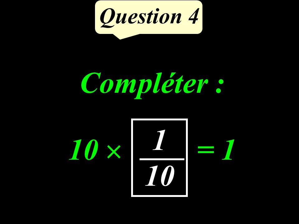 Question 4 Compléter : 10 …… = 1 1 10