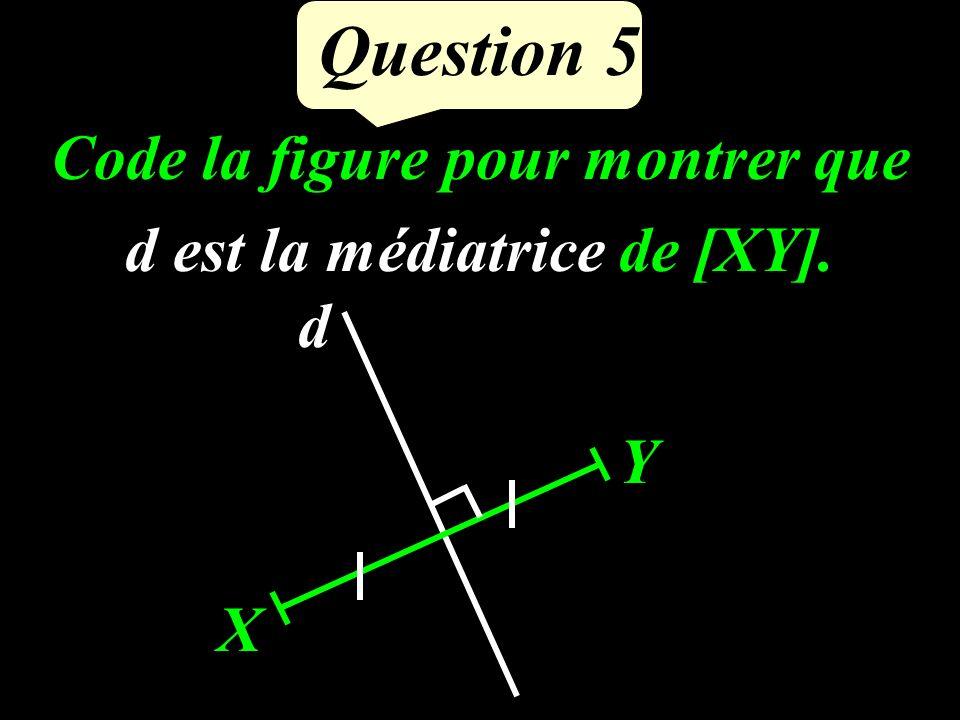 Question 5 Code la figure pour montrer que d est la médiatrice de [XY]. X Y d