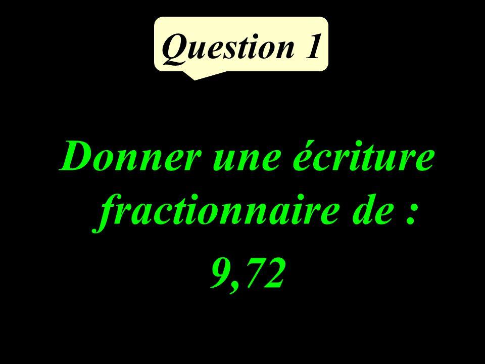 Question 1 Donner une écriture fractionnaire de : 9,72