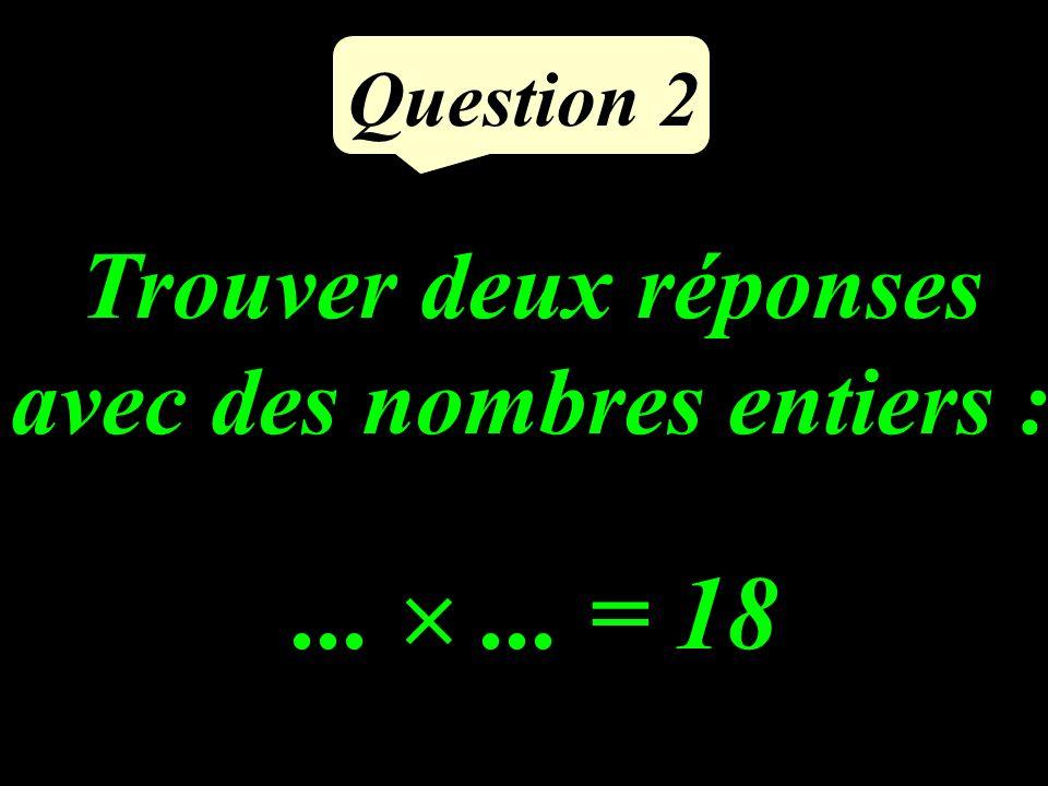 Question 2...... = 18 Trouver deux réponses avec des nombres entiers :