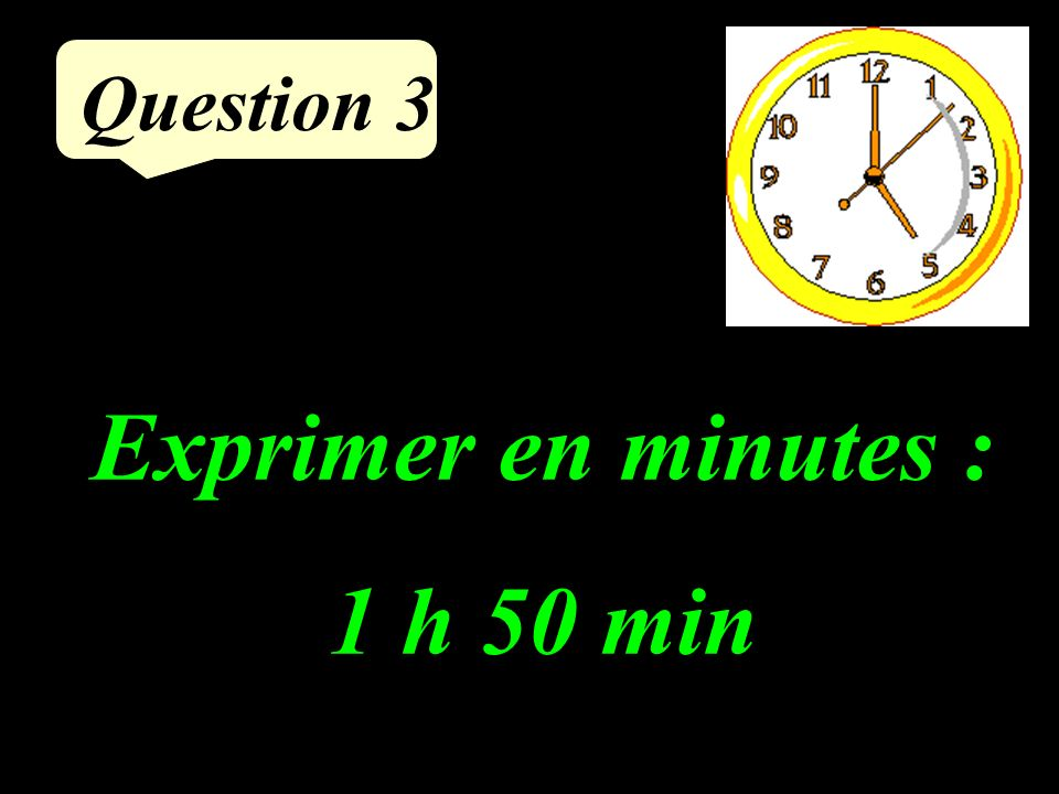 Question 3 Exprimer en minutes : 1 h 50 min