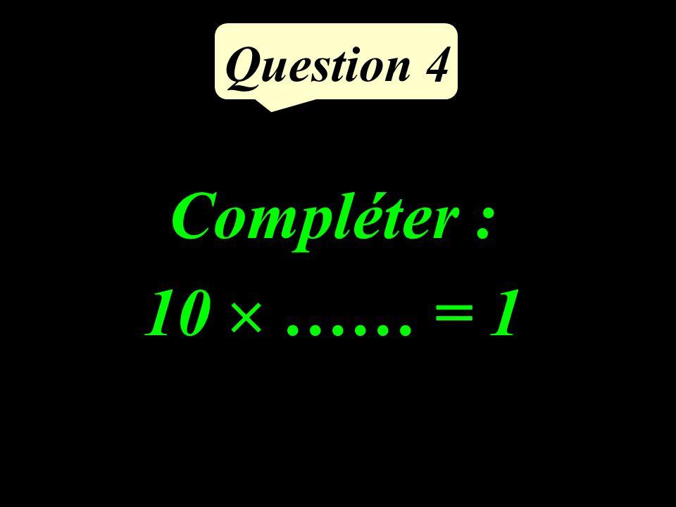 Question 4 Compléter : 10 …… = 1