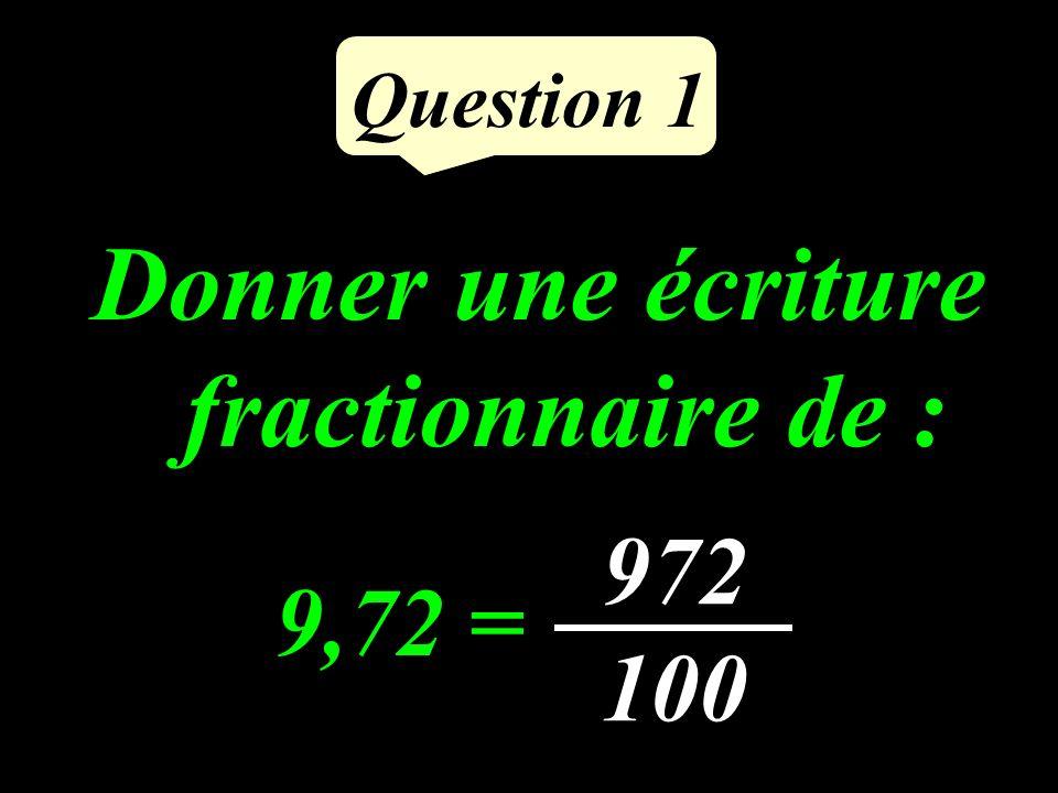 Question 1 Donner une écriture fractionnaire de : 9,72 = 972 100
