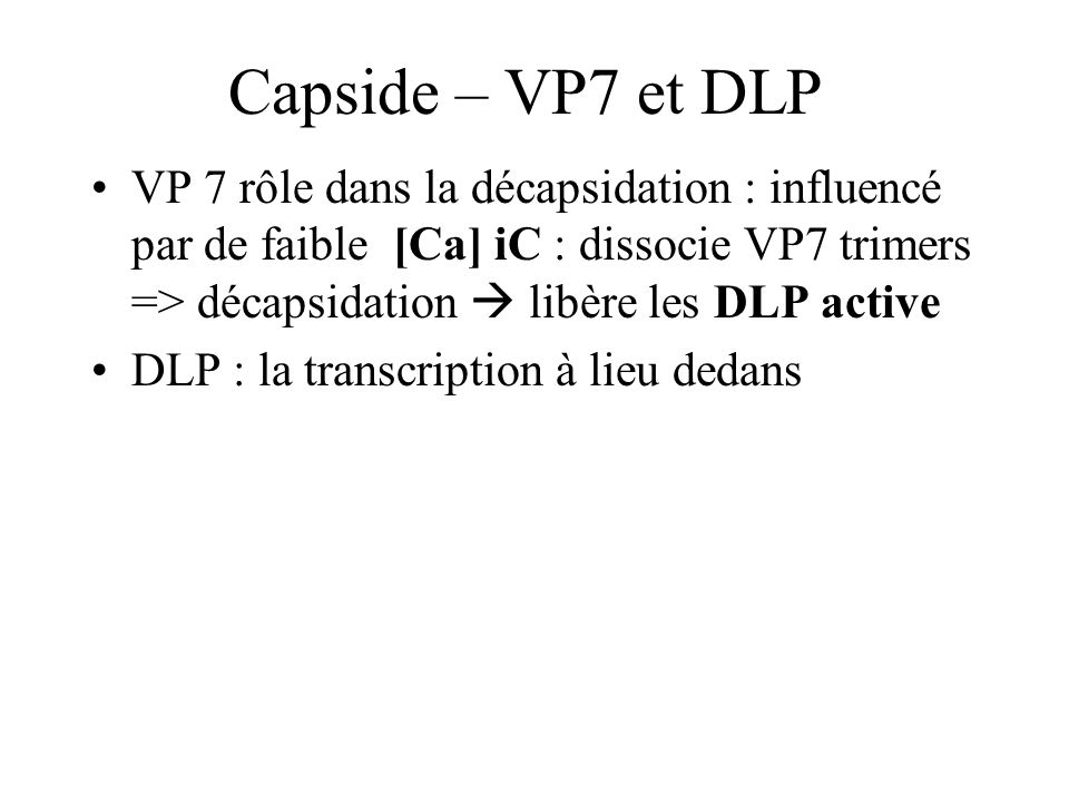DLP Formée de VP6 (260 trimères - externe interaction VP7/VP4) et de VP2 (interne) DLP nécessaire et suffisante pour transcrire en ARNm – transcription endogène à DLP