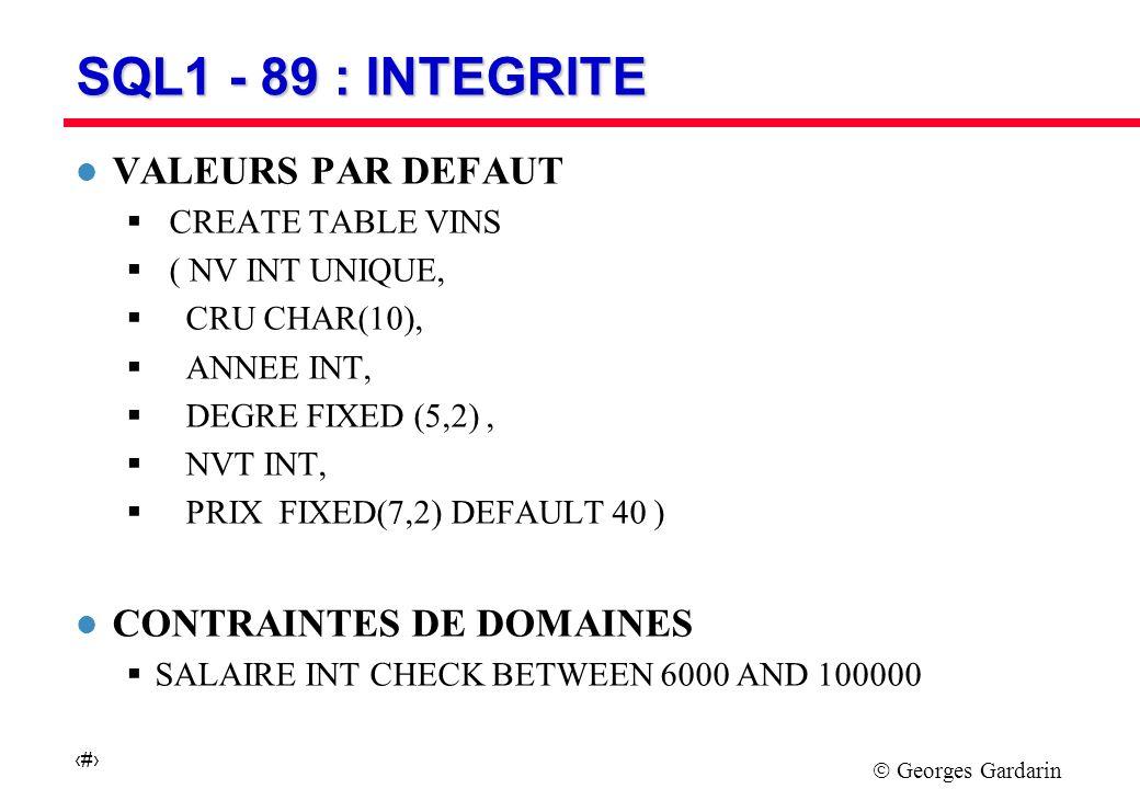 Georges Gardarin 16 SQL1 - 89 : INTEGRITE REFERENTIELLE l CLE PRIMAIRE ET CONTRAINTE REFERENTIELLE CREATE TABLE VINS ( NV INT PRIMARY KEY, CRU CHAR(10), ANNEE INT, DEGRE FIXED (5,2), NVT INT REFERENCES VITICULTEURS, PRIX DEFAULT 40 ) l REFERENCE EN PRINCIPE LA CLE PRIMAIRE celle de VITICULTEURS