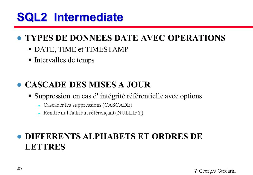 Georges Gardarin 22 SQL2 Intermediate l POSSIBILITE DE CREER DES DOMAINES CREATE DOMAINE MONEY IS DECIMAL (5,2) DEFAULT (-1) CHECK (VALUE = -1 OR VALUE > 0) NOT NULL l JOINTURE EXTERNE (OUTER-JOIN) SELECT … FROM R1 [NATURAL] [{LEFT | RIGHT}] JOIN R2 [ON (A=B)], … WHERE … l EXPRESSIONS DE SELECT [OUTER] UNION INTERSECT EXCEPT