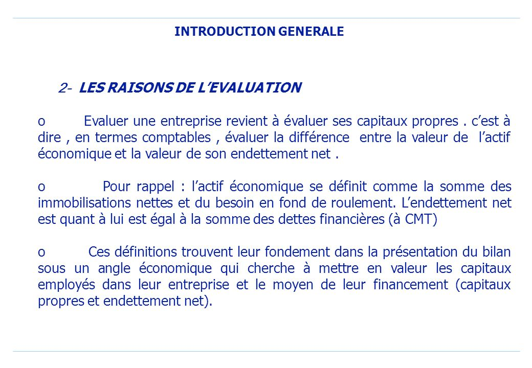 INTRODUCTION GENERALE 2- LES RAISONS DE LEVALUATION o Evaluer une entreprise revient à évaluer ses capitaux propres.