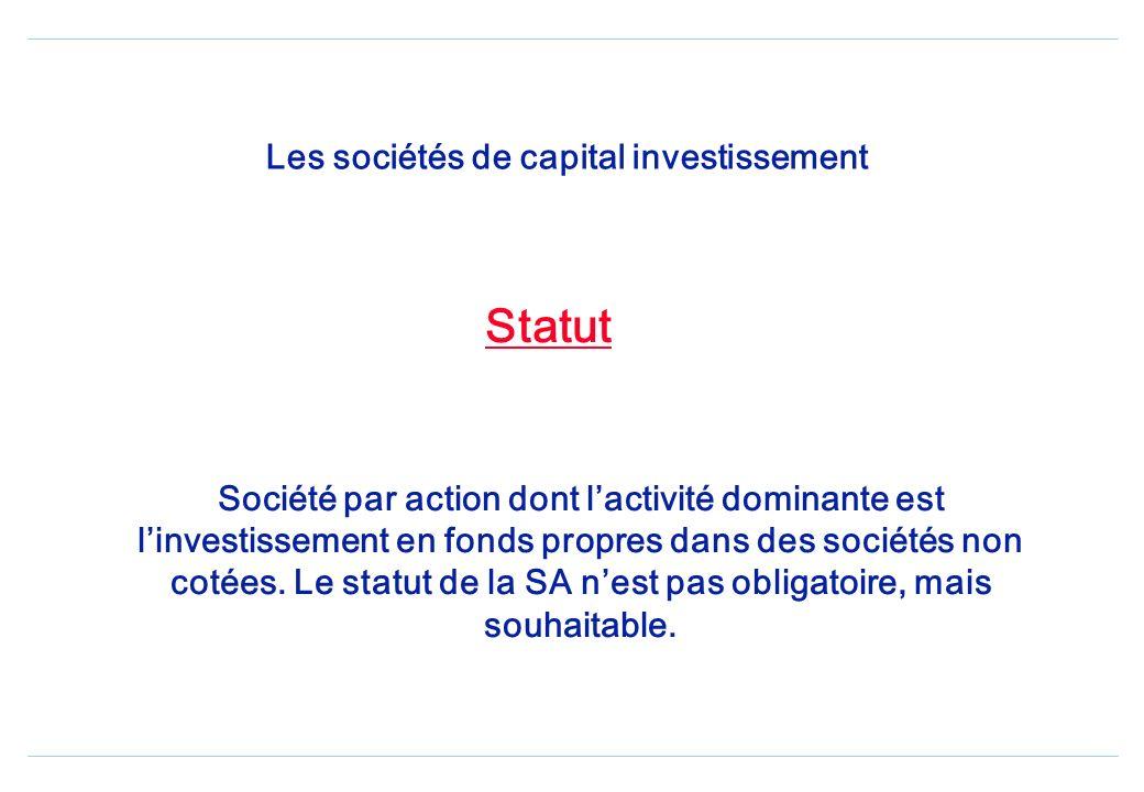 Les sociétés de capital investissement Statut Société par action dont lactivité dominante est linvestissement en fonds propres dans des sociétés non cotées.