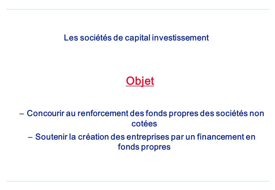 Les sociétés de capital investissement Objet – Concourir au renforcement des fonds propres des sociétés non cotées – Soutenir la création des entreprises par un financement en fonds propres