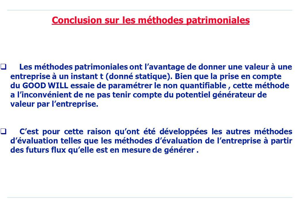 Conclusion sur les méthodes patrimoniales Les méthodes patrimoniales ont lavantage de donner une valeur à une entreprise à un instant t (donné statique).