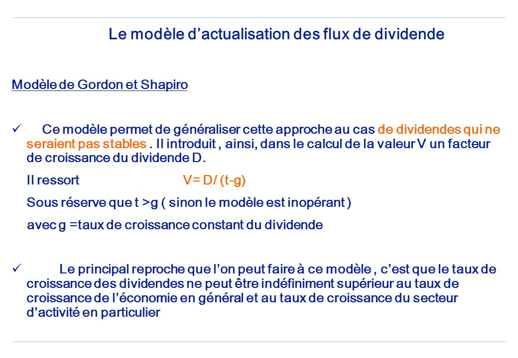 Le modèle dactualisation des flux de dividende Modèle de Gordon et Shapiro Ce modèle permet de généraliser cette approche au cas de dividendes qui ne seraient pas stables.