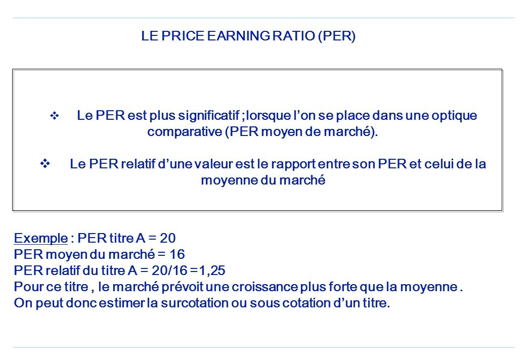 LE PRICE EARNING RATIO (PER) Le PER est plus significatif ;lorsque lon se place dans une optique comparative (PER moyen de marché).