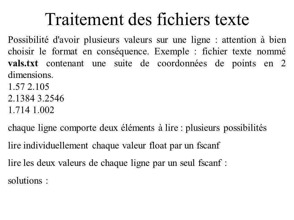 Traitement des fichiers texte Reprise du programme précédent; à la place de char carac; on a la ligne : float val1, val2; on fait 6 lectures d un float dans la boucle, sans gérer la fin de fichier : fscanf(fildesc, %f ,&val1); printf( %f\n ,val1); ou fscanf(fildesc, %f %f ,&val1,&val2); printf( %f %f\n ,val1,val2); Répété 6 fois Répété 3 fois Même effet : lire les 6 valeurs au format %f.