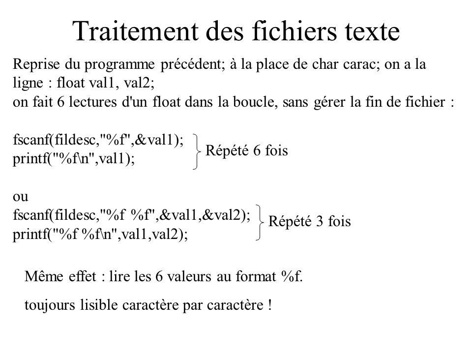Traitement des fichiers texte Écriture de caractères dans un fichier texte : utilisation de la fonction fprintf dont le prototype est : int fprintf(FILE *fic, char *format, variables…); la valeur de retour indique le nombre de caractères écrits fic : descripteur de fichier sur lequel on veut lire autres paramètres : comme printf un \n écrit dans un fichier provoquera un passage à la ligne le caractère de fin de fichier est ajouté automatiquement, pas besoin de le mettre.