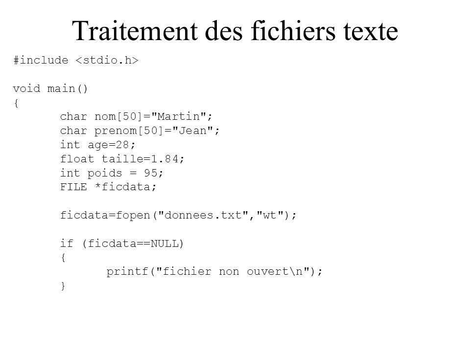Traitement des fichiers texte else { fprintf(ficdata, %s\n%s\n%d\n%f\n%d\n ,nom,prenom, age,taille,poids); fclose(ficdata); system( type donnees.txt ); } Ou pouvait aussi écrire données par données, ou même les valeurs directement avec des caractères avec la ligne suivante : fprintf(ficdata, Martin\nJean\n28\n1.84\n95\n );