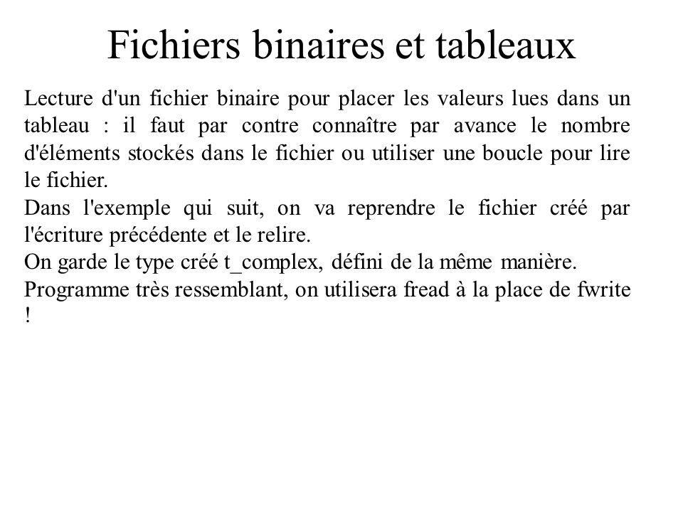 Fichiers binaires et tableaux #include /* définition du type complex */ void main() { t_complex tabc[3]; /* non initialisé, on va lire */ FILE *ficbin; if ((ficbin=fopen( comp.bin , rb )) != NULL) { fread(tabc,sizeof(t_complex),3,ficbin); fclose(ficbin); }
