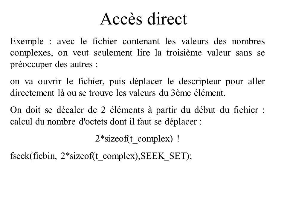 Accès direct autre exemple : toujours avec l exemple sur les nombres complexes : après une lecture par fread, on veut revenir un élément en arrière dans le fichier : on se déplacera à partir de l endroit où l on se trouve, le nombre d octets du déplacement sera donné par : 1*sizeof(t_complex); de plus le déplacement se fait en arrière : valeur négative : fseek(ficbin,-sizeof(t_complex),SEEK_CUR); faire très attention à la valeur du déplacement, sinon risque d être perdu dans le fichier.