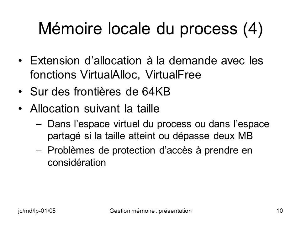 jc/md/lp-01/05Gestion mémoire : présentation11 Mémoire externe au process 1 Go moins lespace du slot 32 (32 Mo) Dans lespace entre 1GB (+32MB) et 2GB Allocation à la demande de zones privées ou partageables –VirtualAlloc(), VirtualFree(),… –Fonctions fichiers