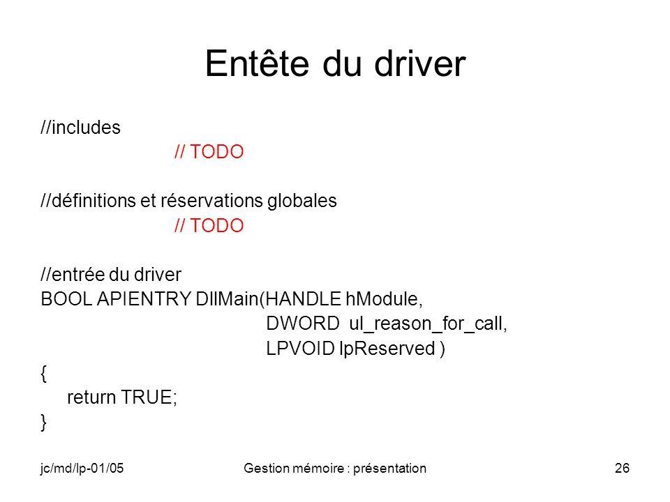 jc/md/lp-01/05Gestion mémoire : présentation27 PTR_Init DWORD PTR_Init(DWORD dwContext) { DWORD dwRet =1; RETAILMSG(1,(TEXT( PTR_DRV: PTR_Init\n ))); //Initialisation du buffer de travail à zéro // TODO return dwRet; }