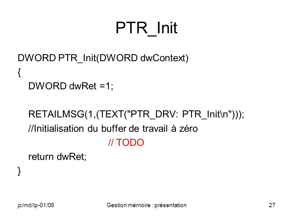 jc/md/lp-01/05Gestion mémoire : présentation28 PTR_Deinit BOOL PTR_Deinit(DWORD hDeviceContext) { BOOL bRet = TRUE; RETAILMSG(1,(TEXT( PTR_DRV: PTR_Deinit\n ))); return bRet; }