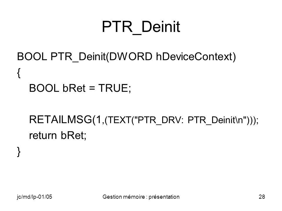 jc/md/lp-01/05Gestion mémoire : présentation29 PTR_Open DWORD PTR_Open(DWORD hDeviceContext, DWORD AccessCode, DWORD ShareMode) { DWORD dwRet = 1; RETAILMSG(1,(TEXT( PTR_DRV: PTR_Open\n ))); return dwRet; }