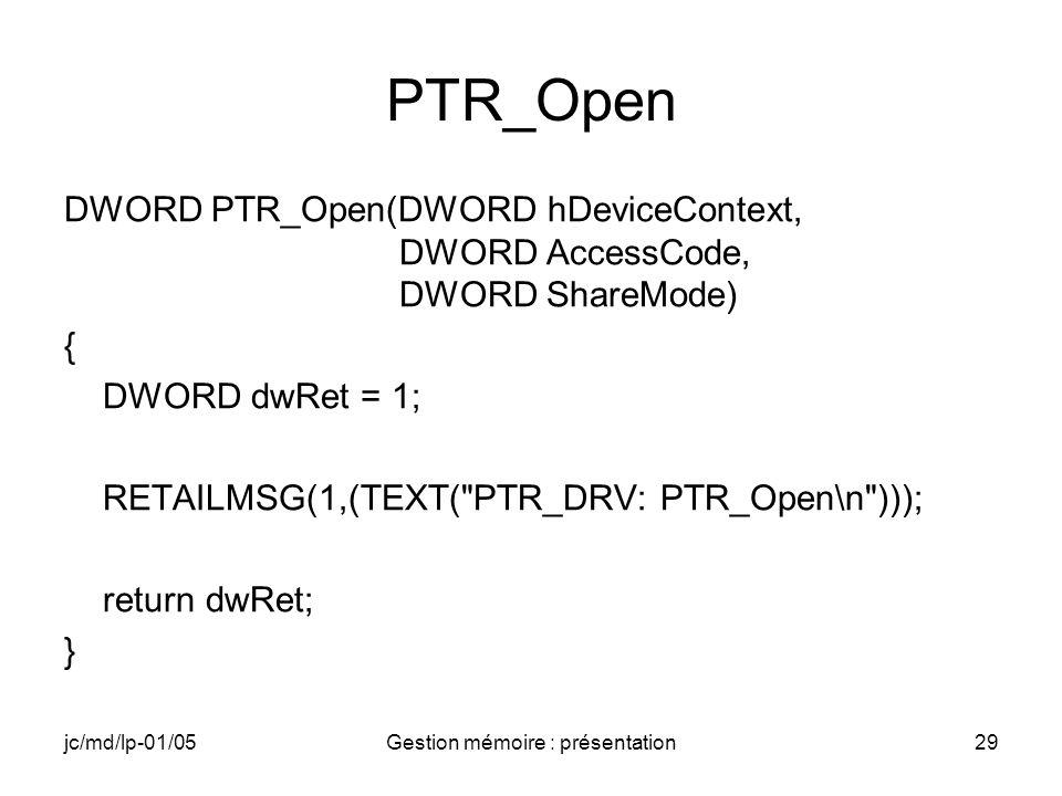 jc/md/lp-01/05Gestion mémoire : présentation30 PTR_Close BOOL PTR_Close(DWORD hOpenContext) { BOOL bRet = TRUE; RETAILMSG(1,( TEXT( PTR_DRV: PTR_Close\n ))); return bRet; }