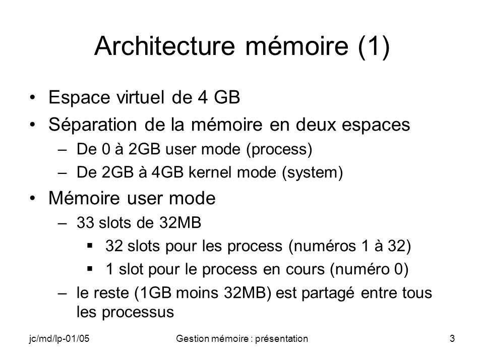 jc/md/lp-01/05Gestion mémoire : présentation4 Architecture mémoire (2) Quand un process est créé le système lui attribue un slot disponible (« ouvert ») parmi les slots 1 à 32 Maximum de 32 processus ouverts Quand un process sexécute, il est cloné dans le slot 0