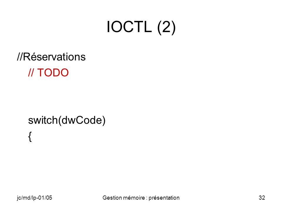 jc/md/lp-01/05Gestion mémoire : présentation33 IOCTL (3) case IOCTL_POINTEURS: // TODO //Récupération du handle de l appelant //Mappage des adresses des pointeurs //Impression des valeurs des pointeurs remappés //(RETAILMSG)… // TODO //Lecture du buffer In //Modification dans le buffer //Écriture dans le buffer Out bRet = TRUE; break;