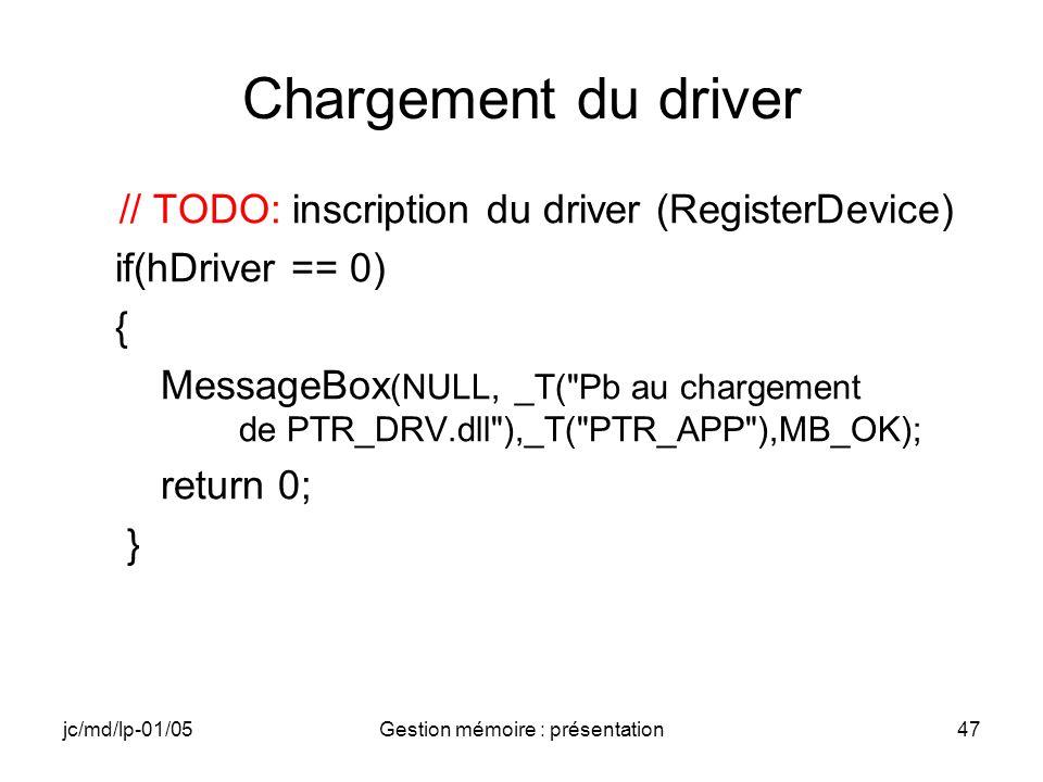 jc/md/lp-01/05Gestion mémoire : présentation48 Ouverture du driver // TODO: ouverture du driver en Read/Write if (INVALID_HANDLE_VALUE == hPtr) { MessageBox (NULL, _T( Pb Open driver ), _T( PTR_APP ), MB_OK); //TODO: déchargement du driver return 0; }
