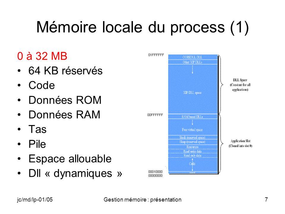 jc/md/lp-01/05Gestion mémoire : présentation8 Mémoire locale du process (2) Code et données RAM ou ROM suivant le programme Heap (tas) jusquà 192KB avec une granularité de 4 ou 8 bytes suivant les processeurs (LocalAlloc(), LocalFree(), etc.