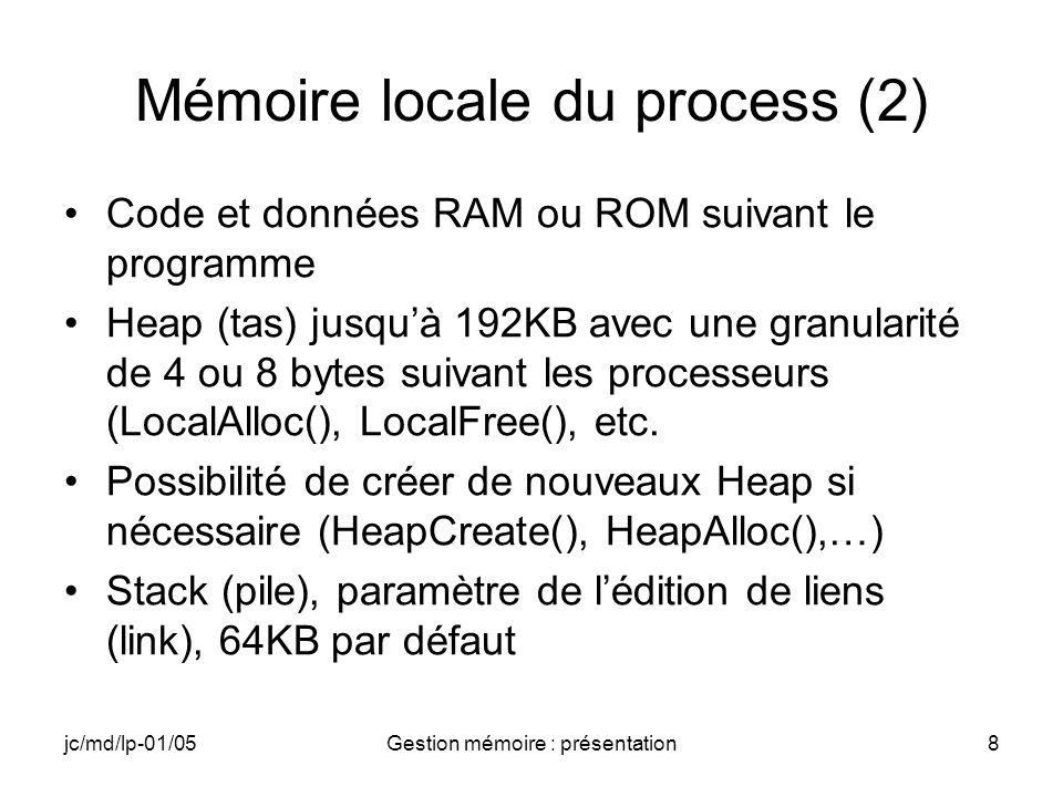 jc/md/lp-01/05Gestion mémoire : présentation9 Mémoire locale du process (3) 32 à 64 MB Extension CE 4.x par rapport à CE 3.0 Dll systèmes Dll « statiques » en ROM avec les problèmes posés par linterdiction du recouvrement des dll