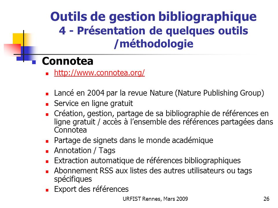 URFIST Rennes, Mars 200927 Outils de gestion bibliographique 4 - Présentation de quelques outils /méthodologie Import automatique de références possible depuis : Nature.com PubMed PubMed Central Science PloS BioMed Central Supported EPrints repositories Supported Highwire Press publications Supported Highwire Press publications Blackwell Synergy Import par filtres dimport Wiley Interscience Scitation arXiv.org Smithsonian/NASA Astrophysics Data System Smithsonian/NASA Astrophysics Data System Amazon HubMed D-Lib Magazine + autres sources compatibles…