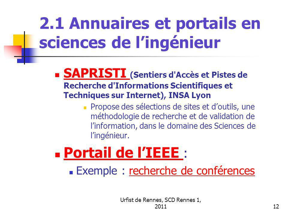 Urfist de Rennes, SCD Rennes 1, 201113 2.1 Autres annuaires et portails spécialisés en sciences de lingénieur Un portail scientifique spécialisé : AERADE (Aerospace and Defence resources (http://aerade.cranfield.ac.uk)http://aerade.cranfield.ac.uk Cranfield University (G.B.) Deux portails professionnels : Mechanical Engineering Portal (The Mechanical Design Engineering Portal) (http://iCrank.com)http://iCrank.com ABC Electronique, Portail de lélectronique (http://www.abcelectronique.com/)http://www.abcelectronique.com/ Depuis 2000