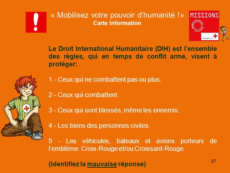 QUIZZ Croix-Rouge La mauvaise réponse est la n° 2 Le Droit International Humanitaire (DIH) est un ensemble de règles qui, pour des raisons humanitaires, cherchent à limiter les effets des conflits armés.