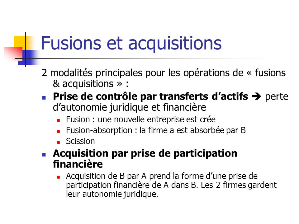 Fusions et acquisitions On distingue habituellement trois types d opérations : entre des concurrents produisant sur un même marché : fusion dite horizontale (ex.