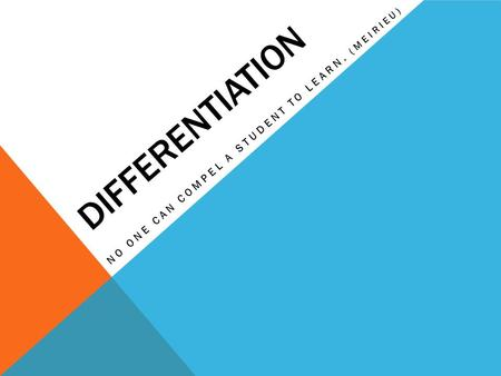 DIFFERENTIATION NO ONE CAN COMPEL A STUDENT TO LEARN. (MEIRIEU)