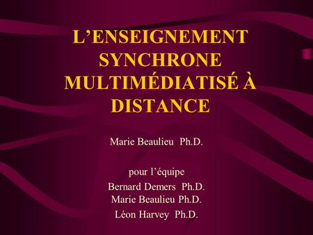 LENSEIGNEMENT SYNCHRONE MULTIMÉDIATISÉ À DISTANCE Marie Beaulieu Ph.D. pour léquipe Bernard Demers Ph.D. Marie Beaulieu Ph.D. Léon Harvey Ph.D.