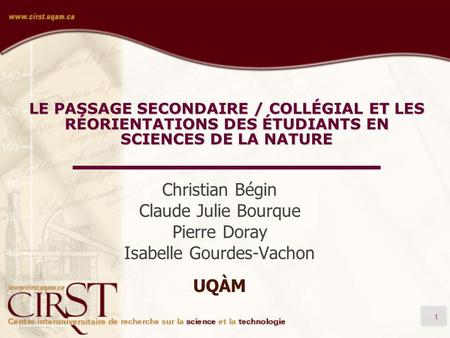 1 LE PASSAGE SECONDAIRE / COLLÉGIAL ET LES RÉORIENTATIONS DES ÉTUDIANTS EN SCIENCES DE LA NATURE Christian Bégin Claude Julie Bourque Pierre Doray Isabelle.