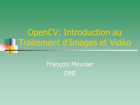 OpenCV: Introduction au Traitement d Images et Vid é o Fran ç ois Meunier DMI.