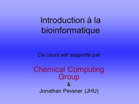 Introduction à la bioinformatique Ce cours est supporté par Chemical Computing Group & Jonathan Pevsner (JHU)